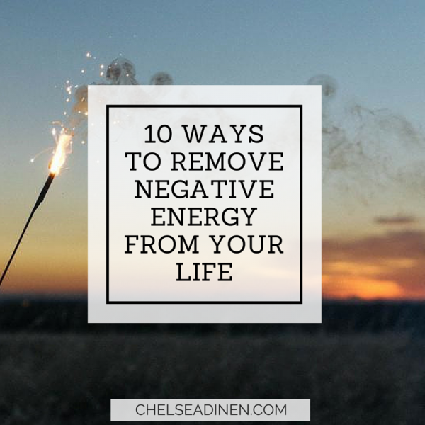 10 Ways To Remove Negative Energy From Your Life Chelsea