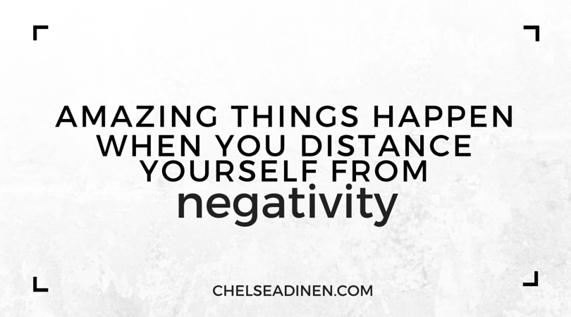 Distance yourself from negativity | ChelseaDinen.com